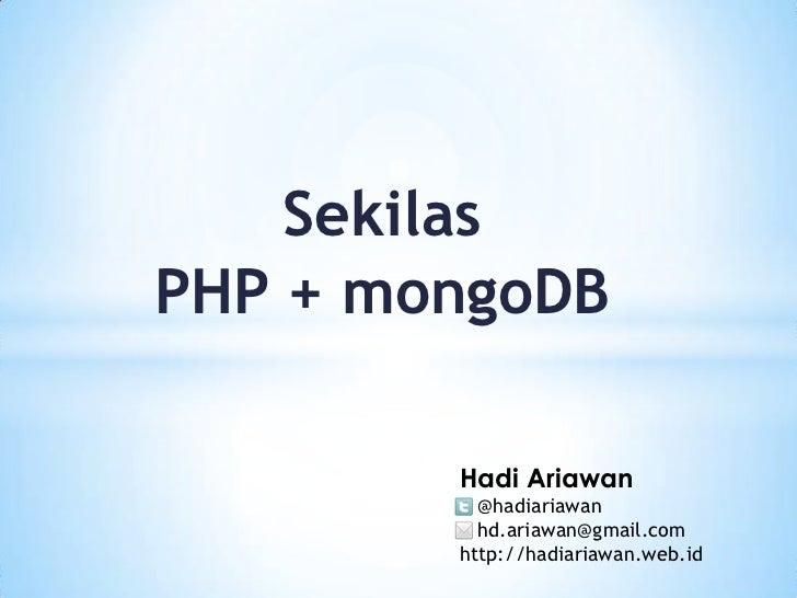 Sekilas<br />PHP + mongoDB<br />HadiAriawan<br />   @hadiariawan<br />   hd.ariawan@gmail.com<br />http://hadiariawan.web....