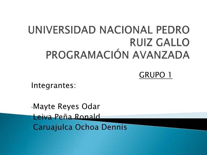 UNIVERSIDAD NACIONAL PEDRO RUIZ GALLOPROGRAMACIÓN AVANZADA <br />GRUPO 1<br />Integrantes:<br /><ul><li>Mayte Reyes Odar