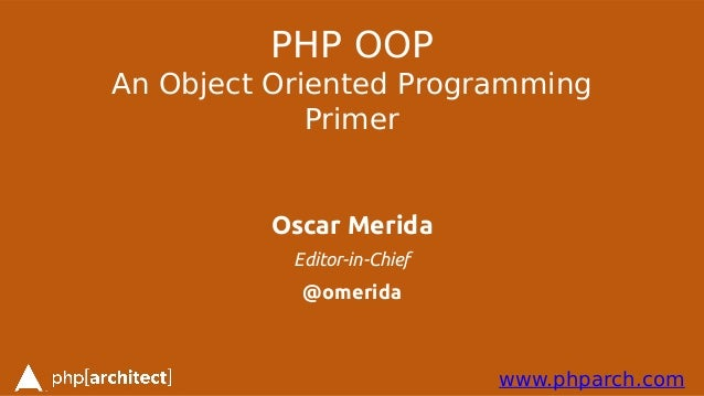 www.phparch.com PHP OOP An Object Oriented Programming Primer Oscar Merida Editor-in-Chief @omerida