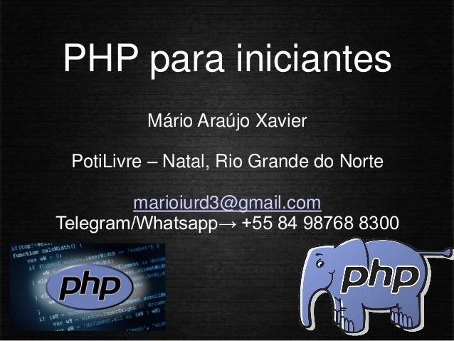 PHP para iniciantes Mário Araújo Xavier PotiLivre – Natal, Rio Grande do Norte marioiurd3@gmail.com Telegram/Whatsapp→ +55...