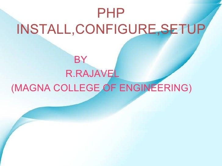 PHP INSTALL,CONFIGURE,SETUP <ul><li>BY </li></ul><ul><li>R.RAJAVEL </li></ul><ul><li>(MAGNA COLLEGE OF ENGINEERING) </li><...