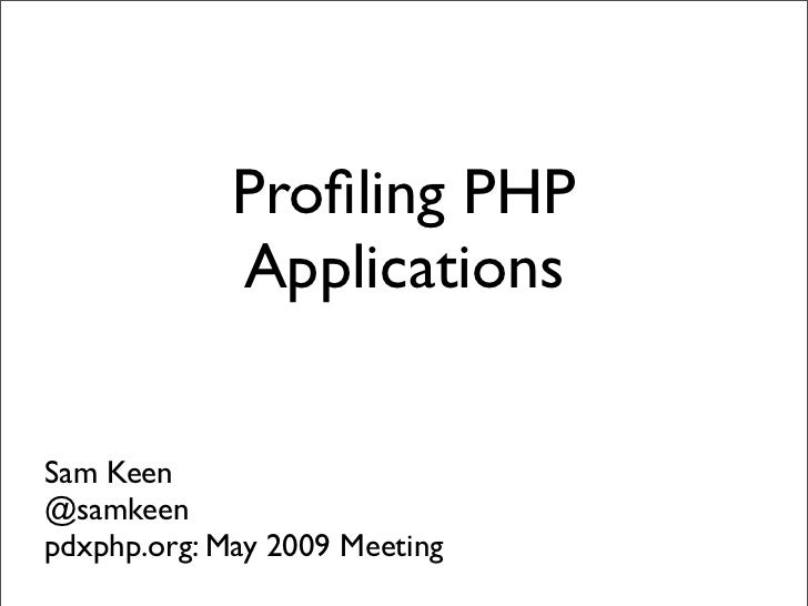 Profiling PHP              Applications   Sam Keen @samkeen pdxphp.org: May 2009 Meeting