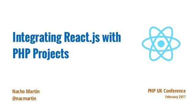 PHP UK Conference February 2017 Integrating React.js with PHP Projects Nacho Martín @nacmartin