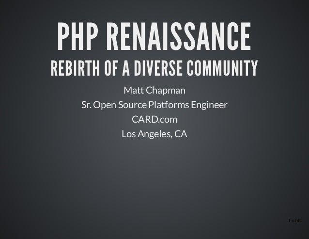 PHP RENAISSANCEPHP RENAISSANCE REBIRTH OF A DIVERSE COMMUNITYREBIRTH OF A DIVERSE COMMUNITY Matt Chapman Sr. Open Source P...