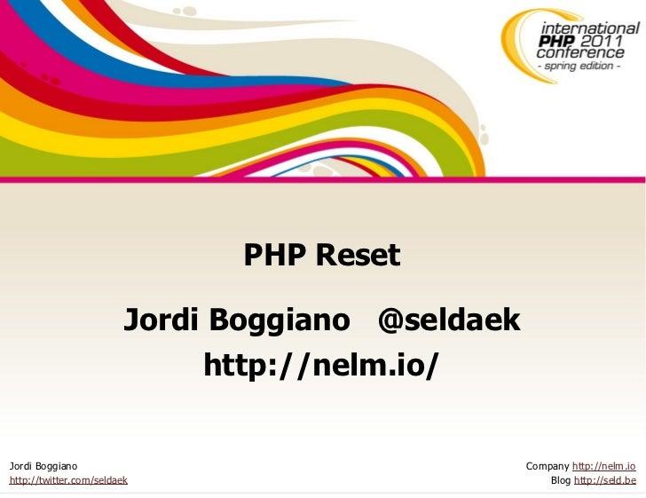 PHP Reset                         Jordi Boggiano @seldaek                              http://nelm.io/Jordi Boggiano      ...