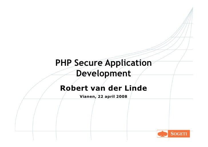 PHP Secure Application     Development  Robert van der Linde      Vianen, 22 april 2008