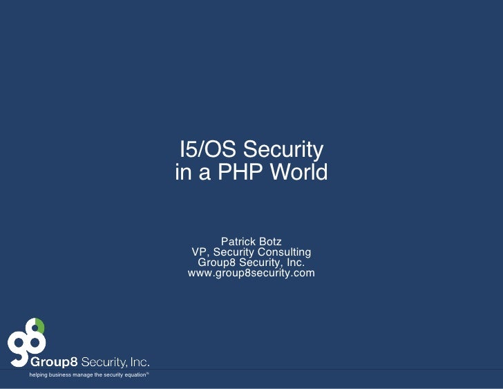 I5/OS Security in a PHP World Patrick Botz VP, Security Consulting Group8 Security, Inc. www.group8security.com
