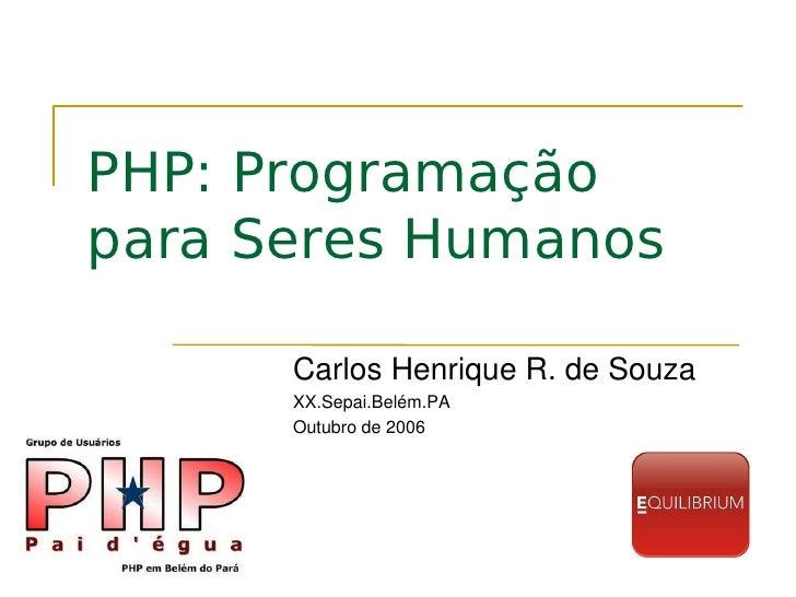 PHP: Programação para Seres Humanos        CarlosHenriqueR.deSouza       XX.Sepai.Belém.PA       Outubrode2006