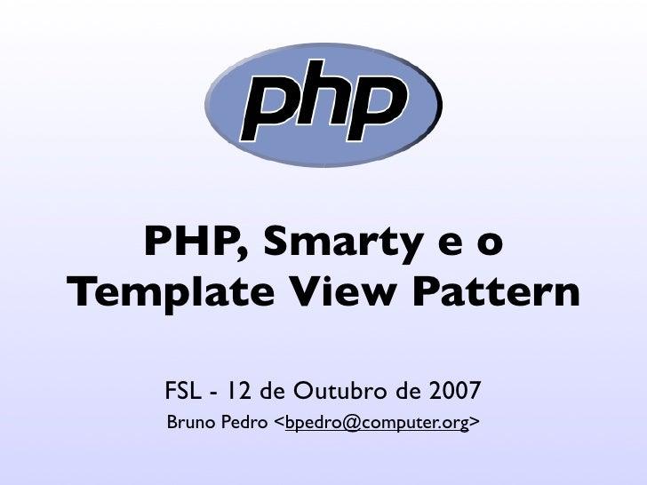PHP, Smarty e o Template View Pattern      FSL - 12 de Outubro de 2007     Bruno Pedro <bpedro@computer.org>