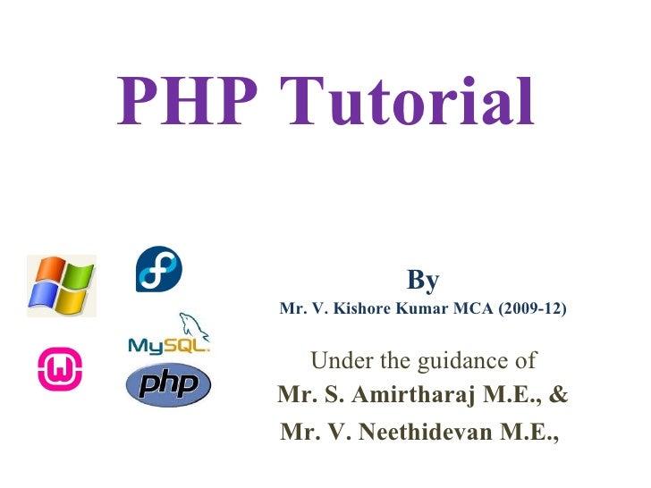 PHP Tutorial                   By    Mr. V. Kishore Kumar MCA (2009-12)      Under the guidance of    Mr. S. Amirtharaj M....