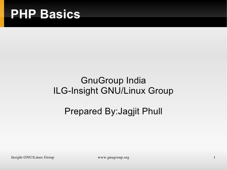 PHP Basics GnuGroup India ILG-Insight GNU/Linux Group Prepared By:Jagjit Phull