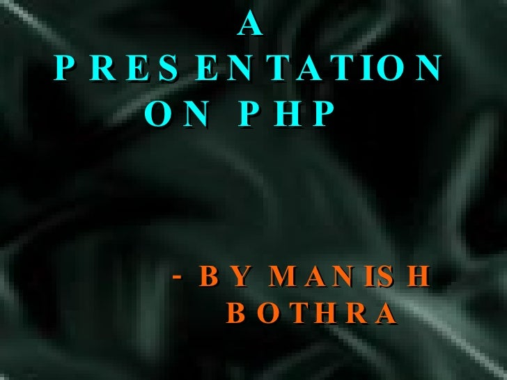 A PRESENTATION ON PHP  - BY MANISH BOTHRA