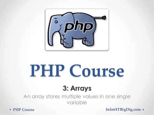 PHP Course 3: Arrays An array stores multiple values in one single variable PHP Course Info@ITBigDig.com