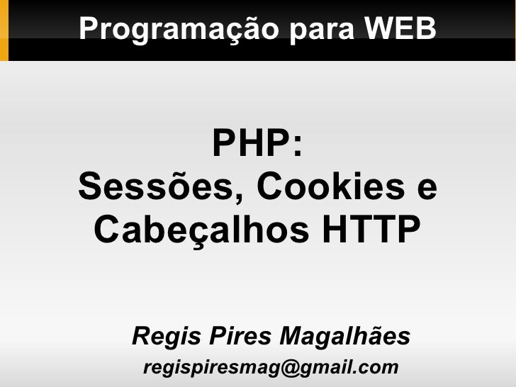 Programação para WEB <ul><ul><li>Regis Pires Magalhães </li></ul></ul><ul><ul><li>[email_address] </li></ul></ul>PHP: Sess...