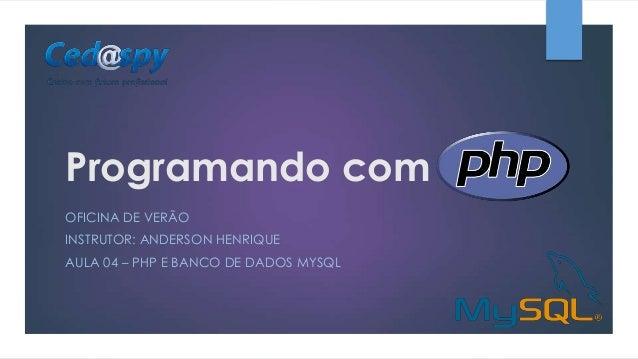 Programando com OFICINA DE VERÃO INSTRUTOR: ANDERSON HENRIQUE AULA 04 – PHP E BANCO DE DADOS MYSQL
