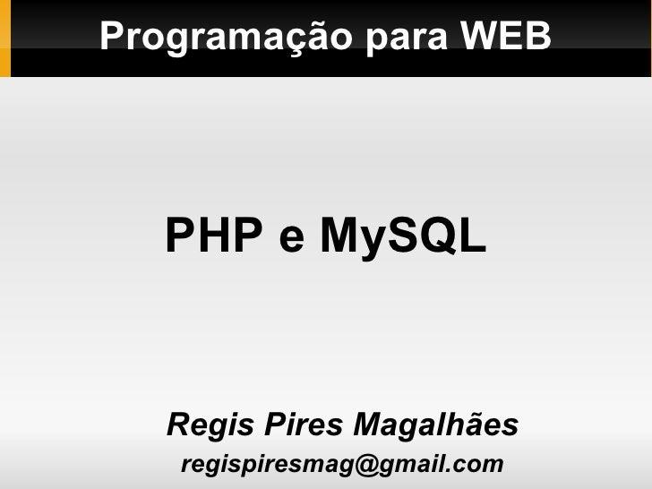 Programação para WEB <ul><ul><li>Regis Pires Magalhães </li></ul></ul><ul><ul><li>[email_address] </li></ul></ul>PHP e MySQL