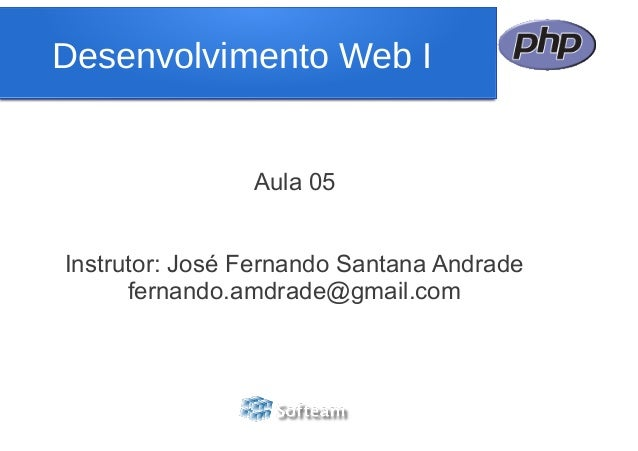 Desenvolvimento Web I                Aula 05Instrutor: José Fernando Santana Andrade      fernando.amdrade@gmail.com