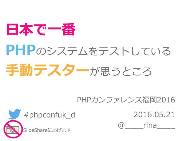 PHPカンファレンス福岡2016 2016.05.21 @____rina____ 日本で一番 PHPのシステムをテストしている 手動テスターが思うところ #phpconfuk_d SlideShareにあげます