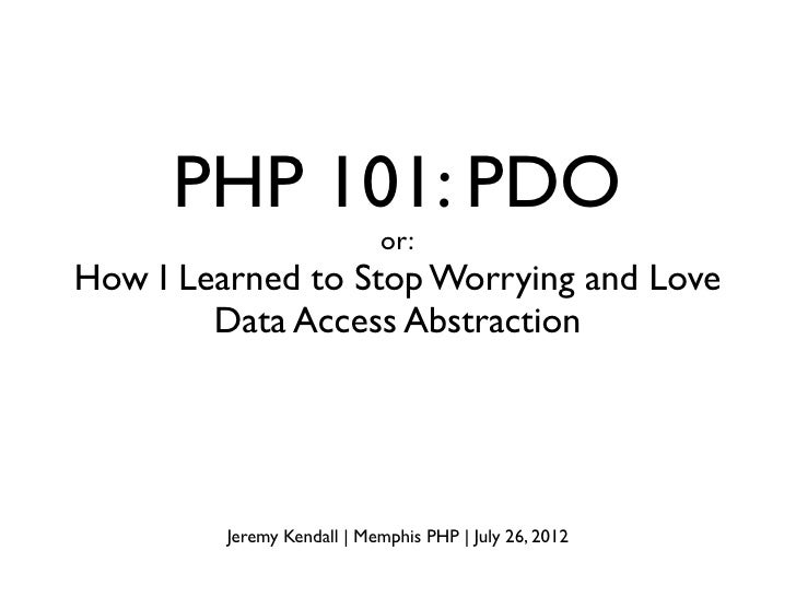 PHP 101: PDO                            or:How I Learned to Stop Worrying and Love        Data Access Abstraction         ...