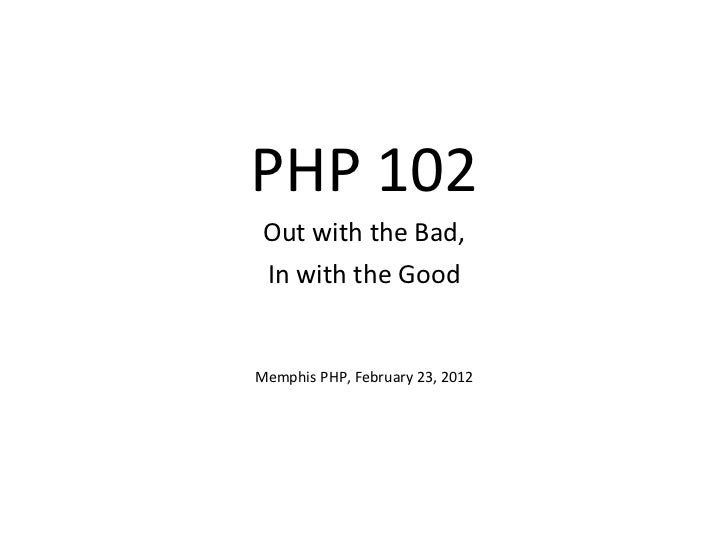 PHP 102 Out with the Bad, In with the Good Memphis PHP, February 23, 2012