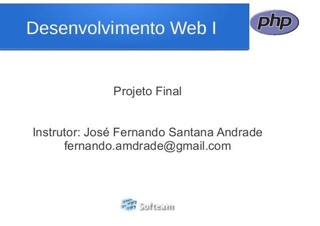 Projeto Final Instrutor: José Fernando Santana Andrade fernando.amdrade@gmail.com Desenvolvimento Web I