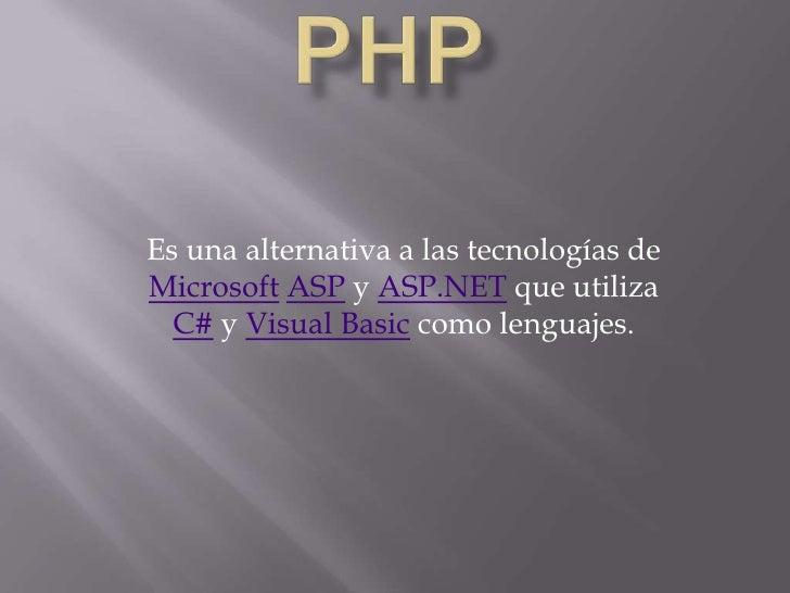 Es una alternativa a las tecnologías deMicrosoft ASP y ASP.NET que utiliza  C# y Visual Basic como lenguajes.