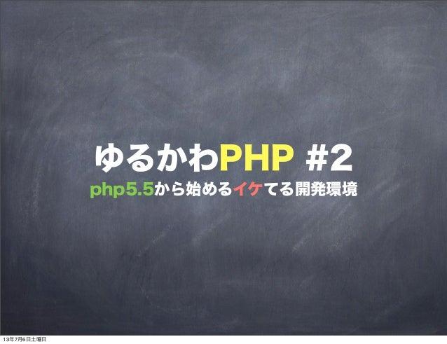ゆるかわPHP #2 php5.5から始めるイケてる開発環境 13年7月6日土曜日