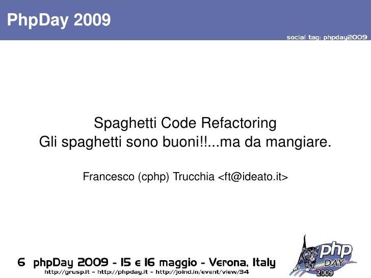 PhpDay2009                  SpaghettiCodeRefactoring      Glispaghettisonobuoni!!...madamangiare.             Fran...