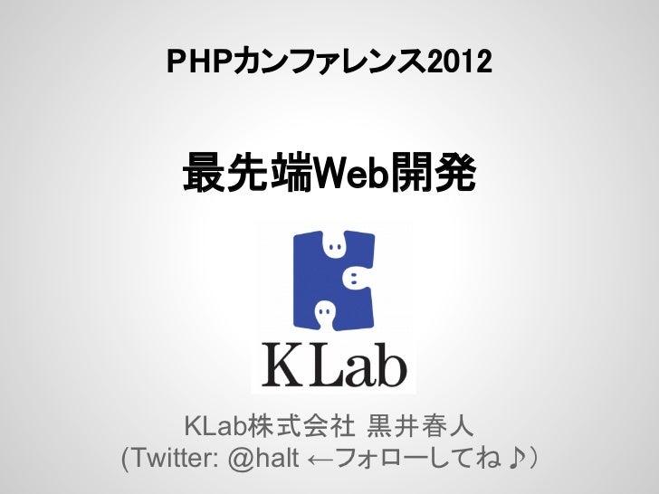 PHPカンファレンス2012   最先端Web開発     KLab株式会社 黒井春人(Twitter: @halt ←フォローしてね♪)