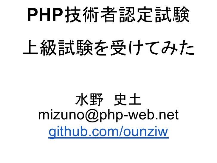 PHP技術者認定試験上級試験を受けてみた     水野 史土mizuno@php-web.net github.com/ounziw