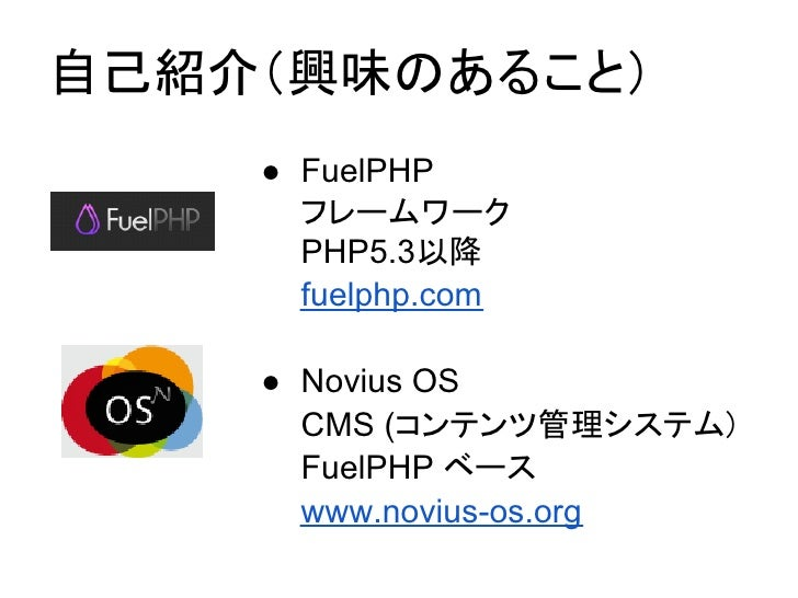 自己紹介(興味のあること)    ● FuelPHP      フレームワーク      PHP5.3以降      fuelphp.com    ● Novius OS      CMS (コンテンツ管理システム)      FuelPHP ...