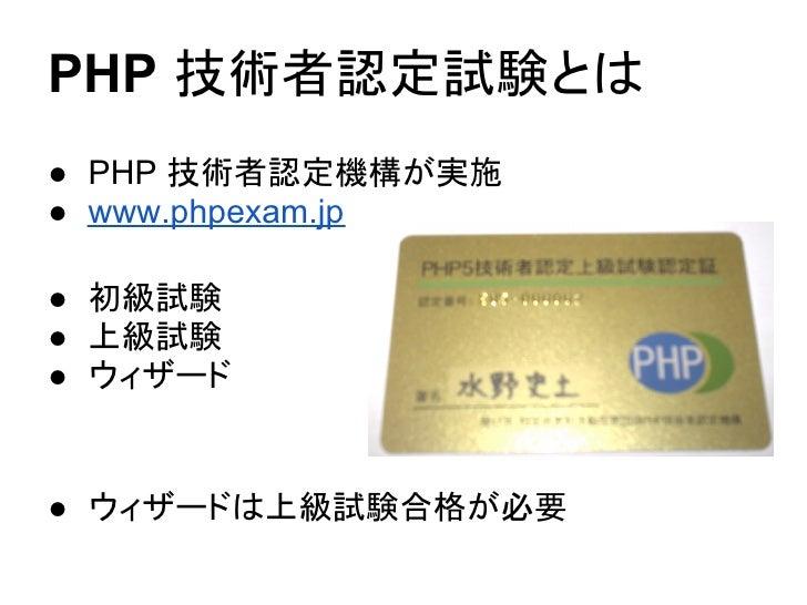 PHP 技術者認定試験とは● PHP 技術者認定機構が実施● www.phpexam.jp● 初級試験● 上級試験● ウィザード● ウィザードは上級試験合格が必要