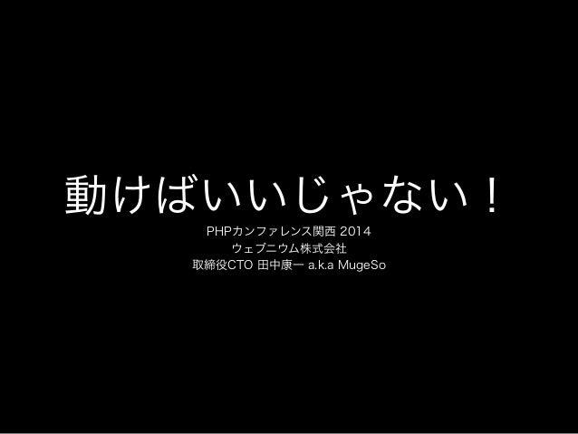 動けばいいじゃない! PHPカンファレンス関西 2014 ウェブニウム株式会社 取締役CTO 田中康一 a.k.a MugeSo