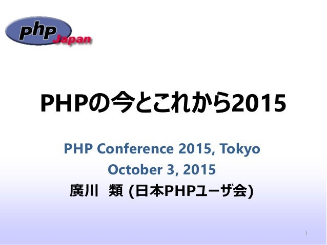 PHPの今とこれから2015 PHP Conference 2015, Tokyo October 3, 2015 廣川 類 (日本PHPユーザ会) 1