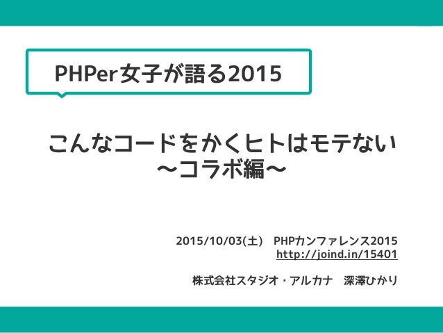 こんなコードをかくヒトはモテない 〜コラボ編〜 2015/10/03(土) PHPカンファレンス2015 http://joind.in/15401  株式会社スタジオ・アルカナ 深澤ひかり PHPer女子が語る2015