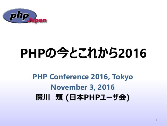 PHPの今とこれから2016 PHP Conference 2016, Tokyo November 3, 2016 廣川 類 (日本PHPユーザ会) 1