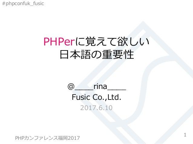 #phpconfuk_fusic PHPerに覚えて欲しい 日本語の重要性 @____rina____ Fusic Co.,Ltd. 2017.6.10 1PHPカンファレンス 2017 FUKUOKA PHPカンファレンス福岡2017