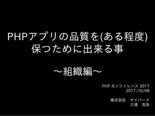 PHPアプリの品質を(ある程度)  保つために出来る事 〜~組織編〜~ PHP カンファレンス 2017  2017/10/08  株式会社 サイバード  三浦 克浩