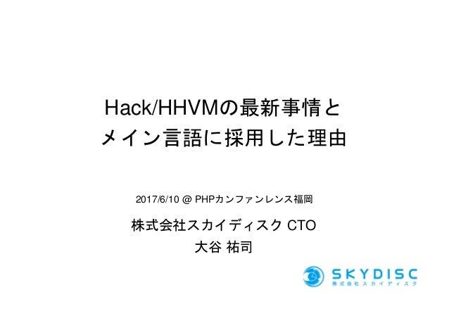 Hack/HHVMの最新事情と メイン言語に採用した理由 株式会社スカイディスク CTO 大谷 祐司 2017/6/10 @ PHPカンファンレンス福岡