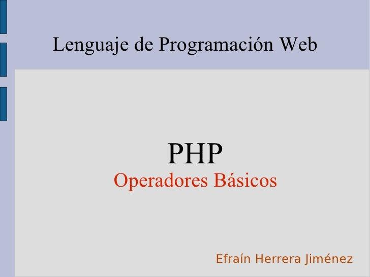 Lenguaje de Programación Web <ul><ul><li>PHP </li></ul></ul><ul><ul><li>Operadores Básicos </li></ul></ul>Efraín Herrera J...