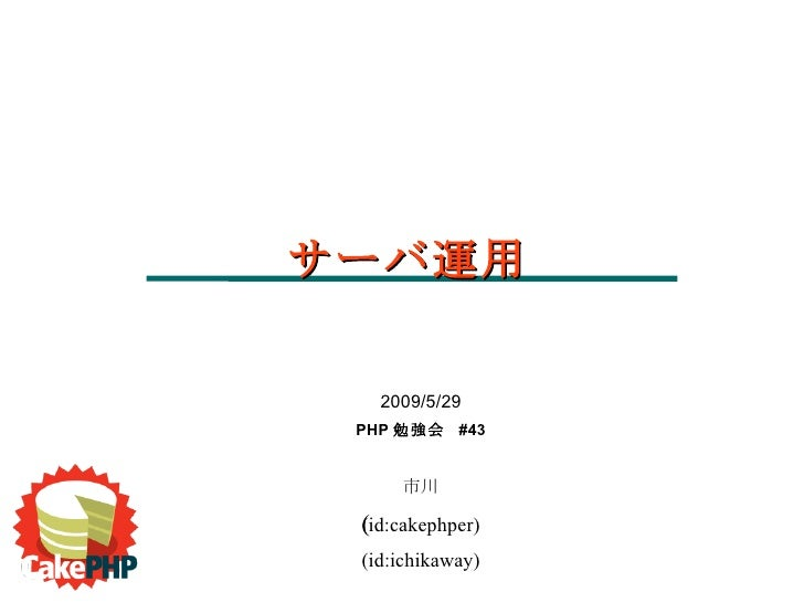 2009/5/29 PHP 勉強会  #43 市川 (id:cakephper)  (id:ichikaway) サーバ運用