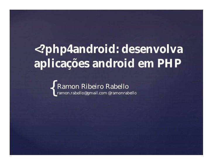 <?php4android: desenvolva aplicações android em PHP    {   Ramon Ribeiro Rabello       ramon.rabello@gmail.com @ramonrabel...