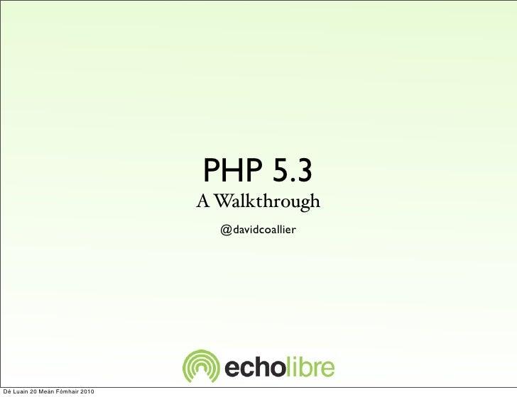 PHP 5.3                                 A Walkthrough                                   @davidcoallier     Dé Luain 20 Meá...