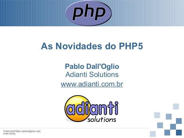 As Novidades do PHP5 Pablo Dall'Oglio Adianti Solutions www.adianti.com.br  Pablo Dall'Oglio [pablo@php.net] PHP-GTK2
