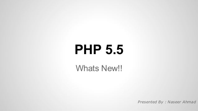 PHP 5.5 Whats New!!  Presented By : Naseer Ahmad