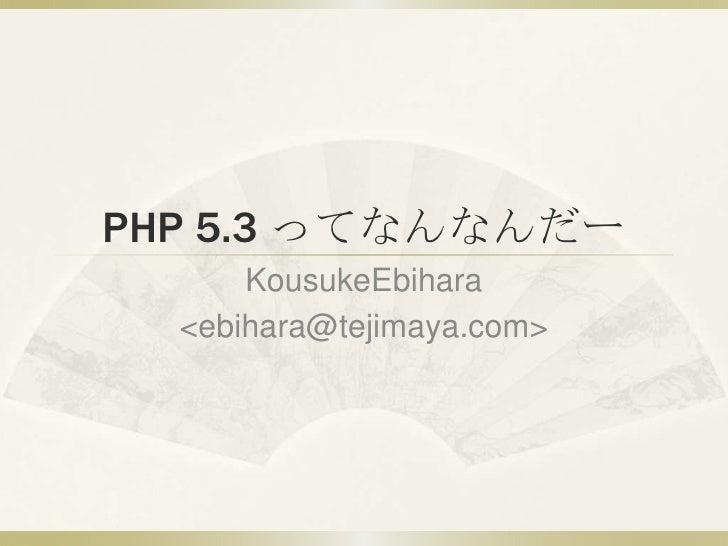 PHP 5.3 ってなんなんだー       KousukeEbihara   <ebihara@tejimaya.com>