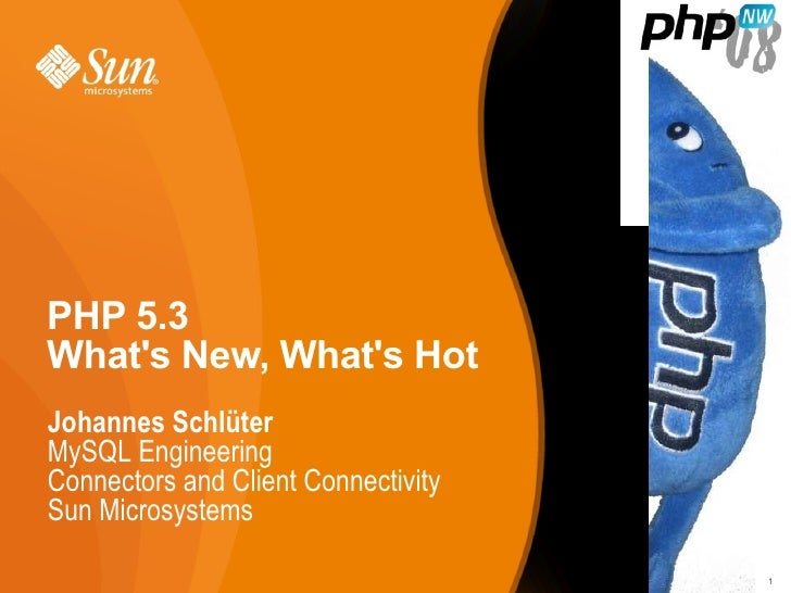 PHP 5.3 What's New, What's Hot Johannes Schlüter MySQL Engineering Connectors and Client Connectivity Sun Microsystems