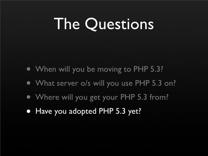 The Questions  • When will you be moving to PHP 5.3? • What server o/s will you use PHP 5.3 on? • Where will you get your ...