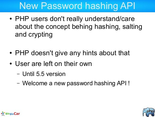 New Password hashing API ● PHP users don't really understand/care about the concept behing hashing, salting and crypting ●...