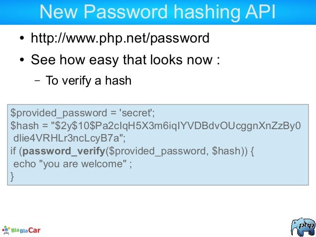 New Password hashing API ● http://www.php.net/password ● See how easy that looks now : – To verify a hash $provided_passwo...